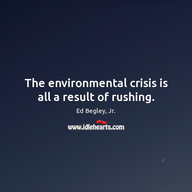 The environmental crisis is all a result of rushing. Image