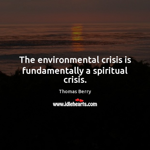 The environmental crisis is fundamentally a spiritual crisis. Thomas Berry Picture Quote