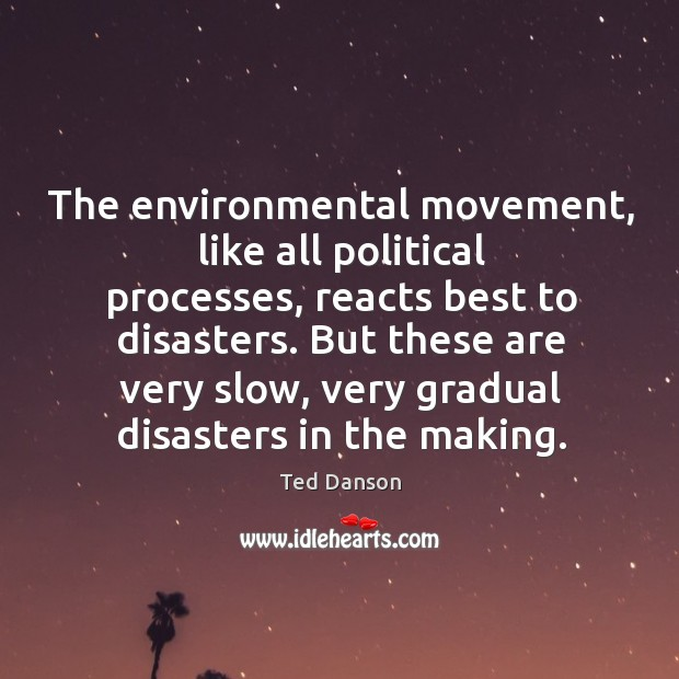 The environmental movement, like all political processes, reacts best to disasters. Ted Danson Picture Quote