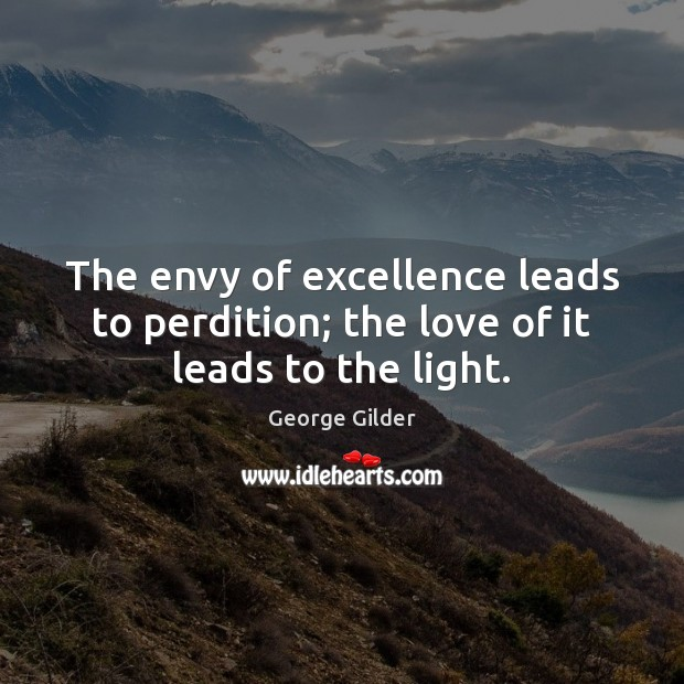 The envy of excellence leads to perdition; the love of it leads to the light. George Gilder Picture Quote