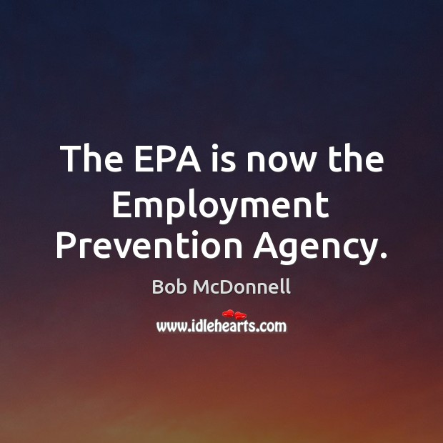 The EPA is now the Employment Prevention Agency. Image
