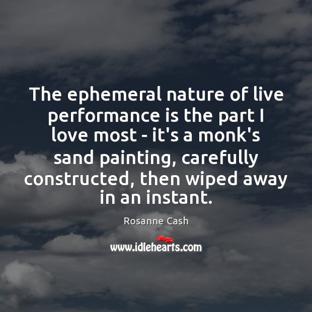 The ephemeral nature of live performance is the part I love most Performance Quotes Image