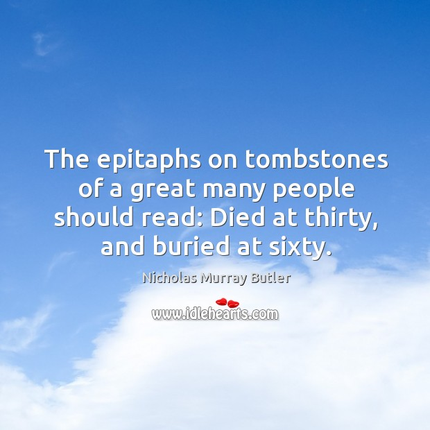 The epitaphs on tombstones of a great many people should read: Died Image