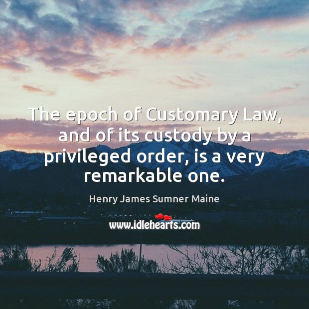 The epoch of Customary Law, and of its custody by a privileged Henry James Sumner Maine Picture Quote