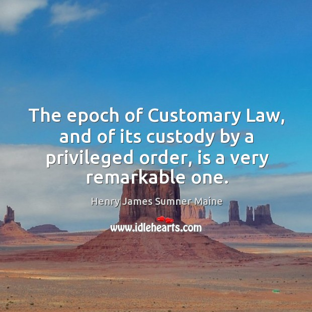 The epoch of customary law, and of its custody by a privileged order, is a very remarkable one. Henry James Sumner Maine Picture Quote