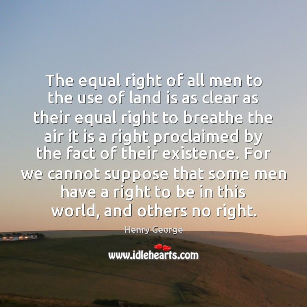 The equal right of all men to the use of land is Henry George Picture Quote