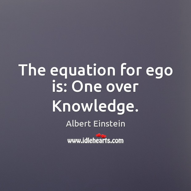 Image, The equation for ego is: One over Knowledge.