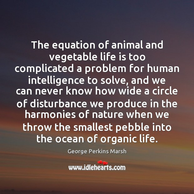 The equation of animal and vegetable life is too complicated a problem Image
