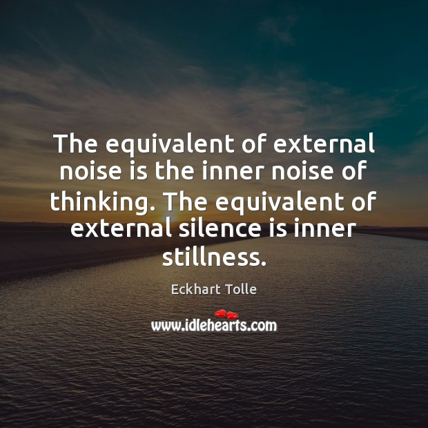 The equivalent of external noise is the inner noise of thinking. The Eckhart Tolle Picture Quote