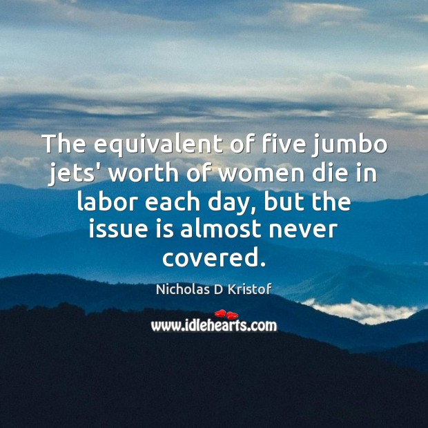 The equivalent of five jumbo jets' worth of women die in labor Nicholas D Kristof Picture Quote