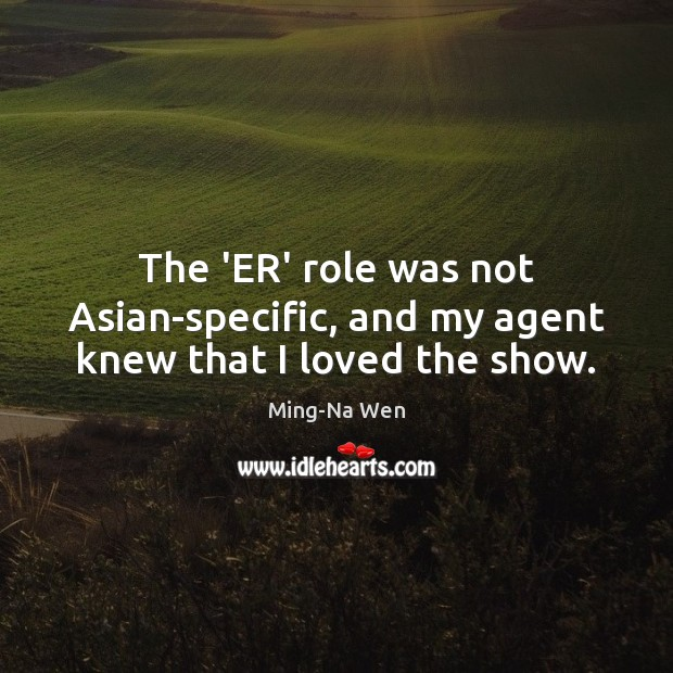 The 'ER' role was not Asian-specific, and my agent knew that I loved the show. Image