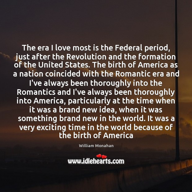 The era I love most is the Federal period, just after the William Monahan Picture Quote