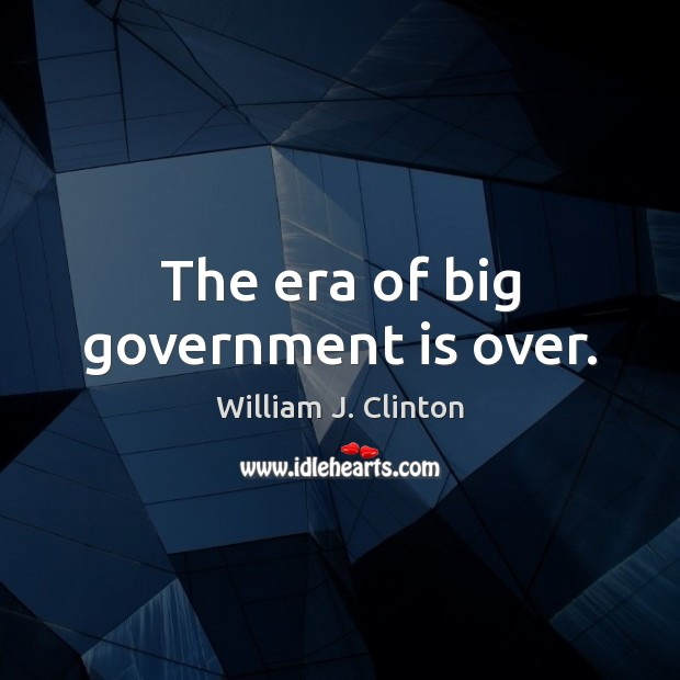 The era of big government is over. Image