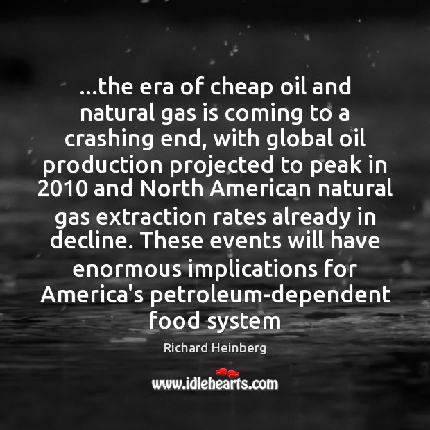 …the era of cheap oil and natural gas is coming to a Richard Heinberg Picture Quote