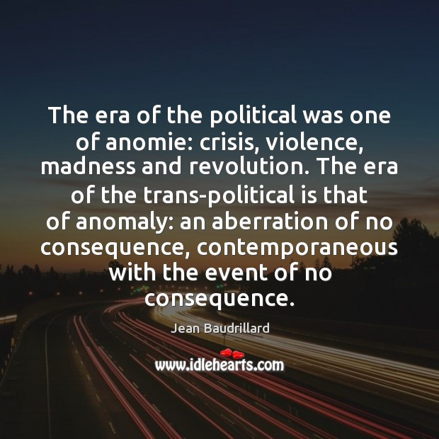 The era of the political was one of anomie: crisis, violence, madness Jean Baudrillard Picture Quote