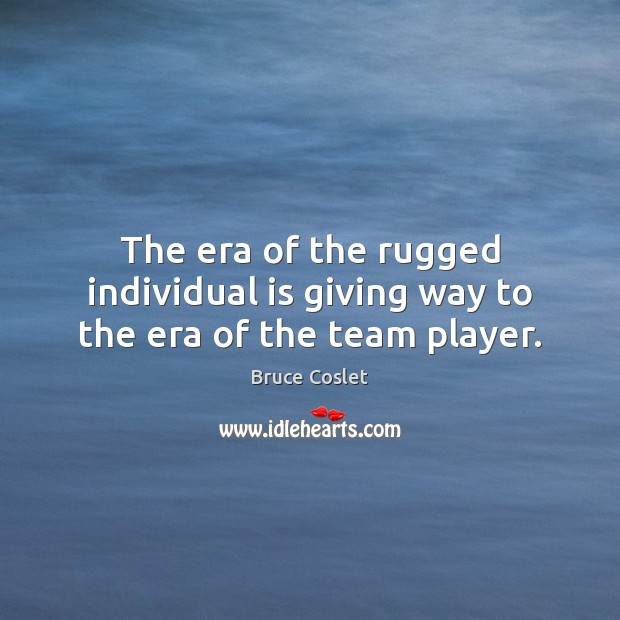 Image, The era of the rugged individual is giving way to the era of the team player.