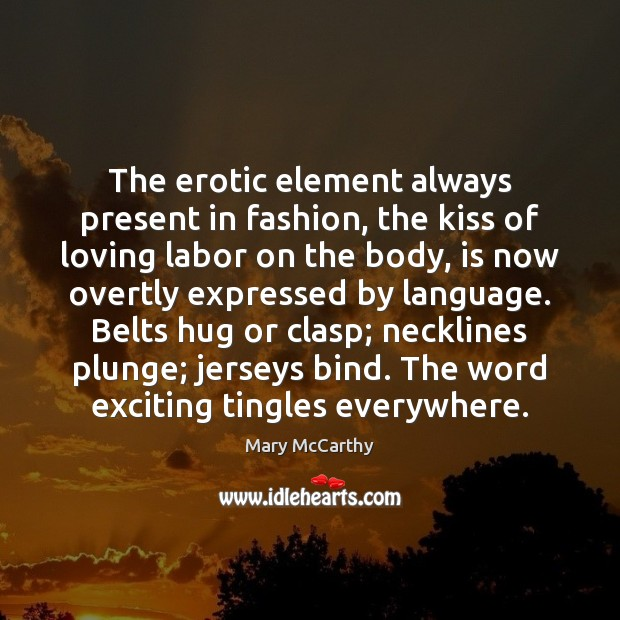 The erotic element always present in fashion, the kiss of loving labor Mary McCarthy Picture Quote