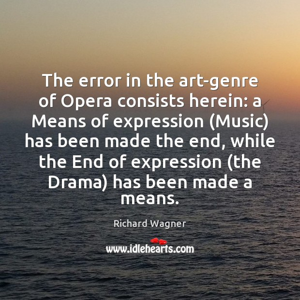 The error in the art-genre of Opera consists herein: a Means of Richard Wagner Picture Quote