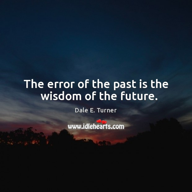 Image, The error of the past is the   wisdom of the future.