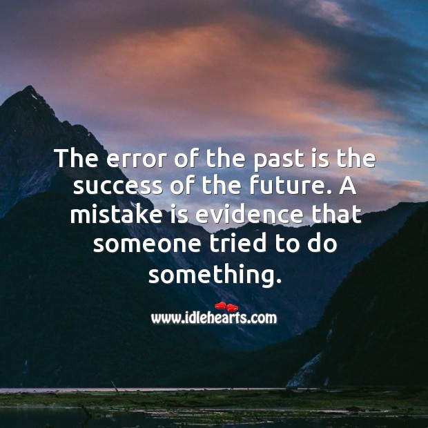 The error of the past is the success of the future. A mistake is evidence that someone tried to do something. Image
