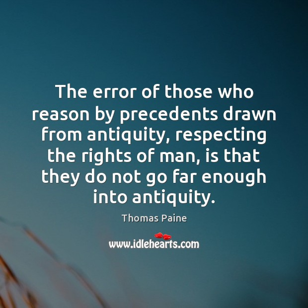 The error of those who reason by precedents drawn from antiquity, respecting Thomas Paine Picture Quote