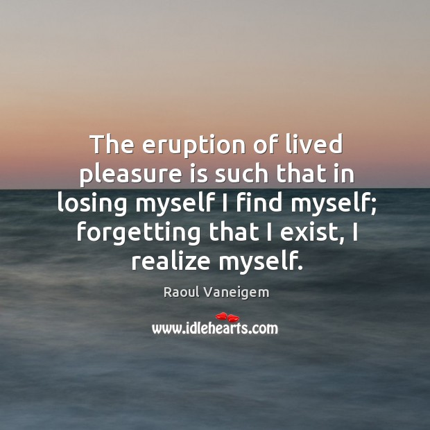 The eruption of lived pleasure is such that in losing myself I find myself; forgetting that I exist, I realize myself. Raoul Vaneigem Picture Quote