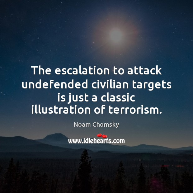 The escalation to attack undefended civilian targets is just a classic illustration Noam Chomsky Picture Quote