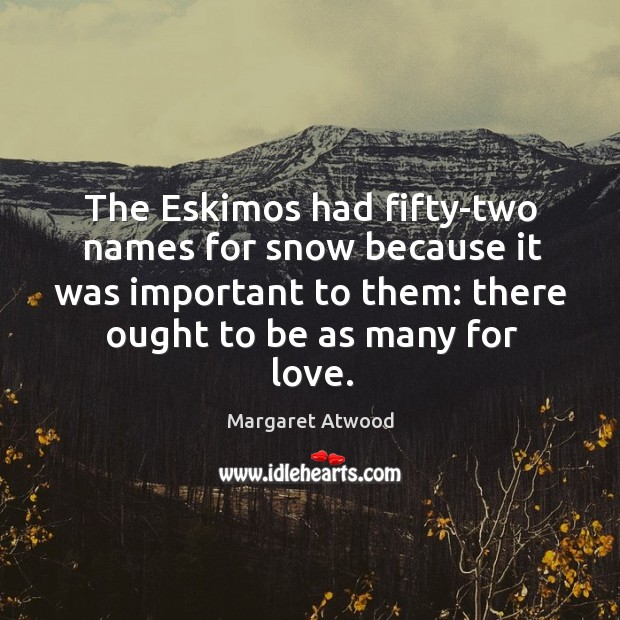 The eskimos had fifty-two names for snow because it was important to them: there ought to be as many for love. Image