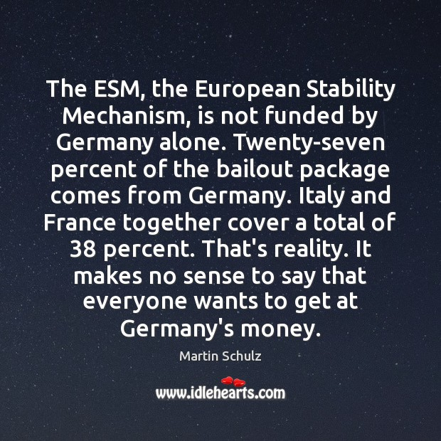 The ESM, the European Stability Mechanism, is not funded by Germany alone. Martin Schulz Picture Quote