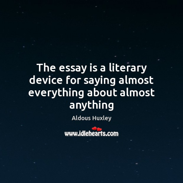 The essay is a literary device for saying almost everything about almost anything Aldous Huxley Picture Quote
