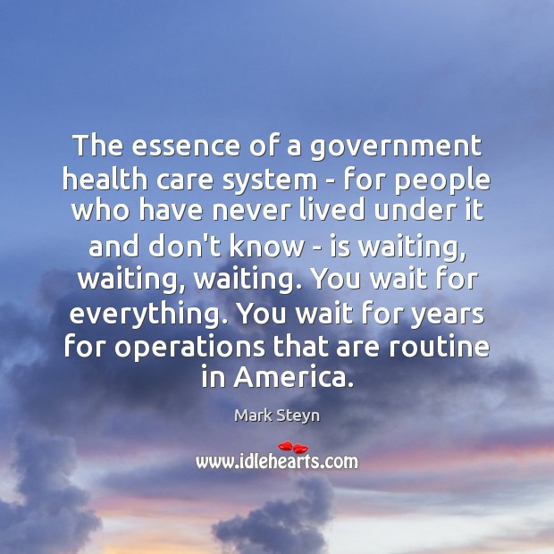 The essence of a government health care system – for people who Mark Steyn Picture Quote