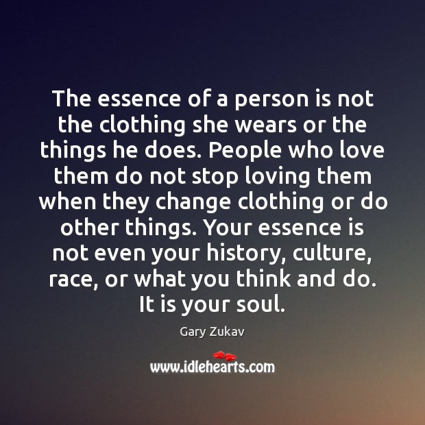 The essence of a person is not the clothing she wears or Gary Zukav Picture Quote
