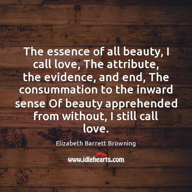 The essence of all beauty, I call love, The attribute, the evidence, Elizabeth Barrett Browning Picture Quote