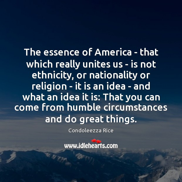 The essence of America – that which really unites us – is Condoleezza Rice Picture Quote