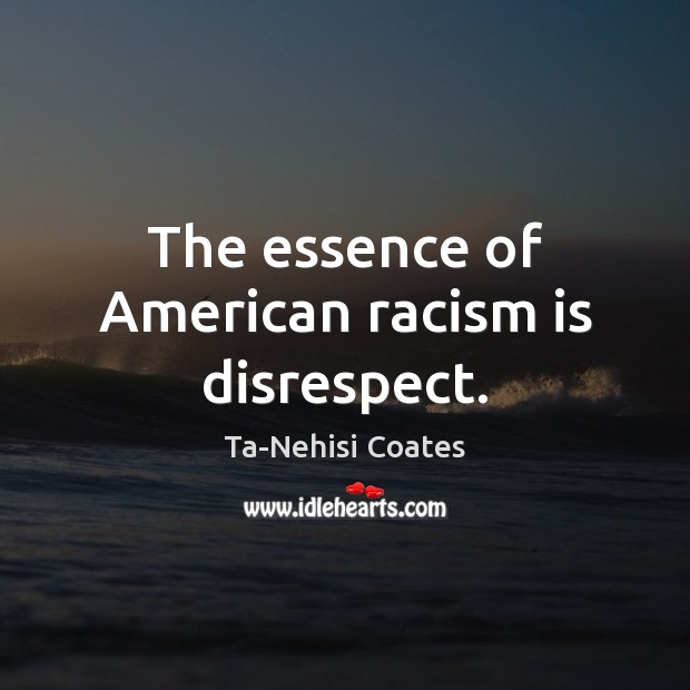 The essence of American racism is disrespect. Ta-Nehisi Coates Picture Quote