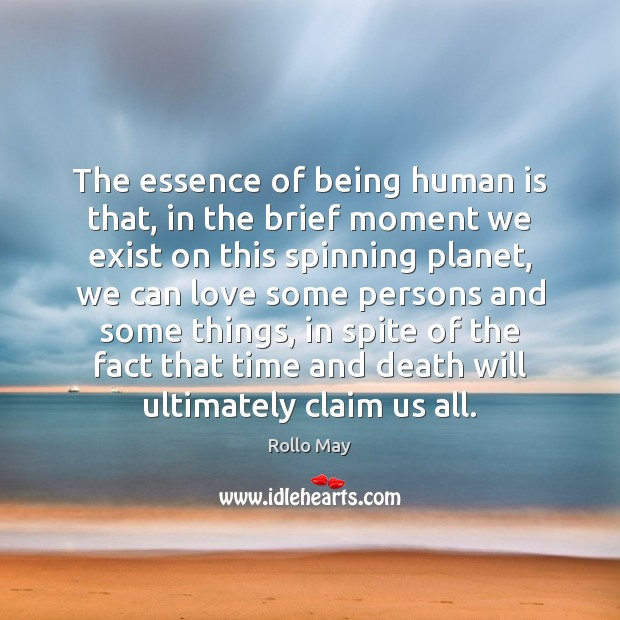 The essence of being human is that, in the brief moment we Rollo May Picture Quote