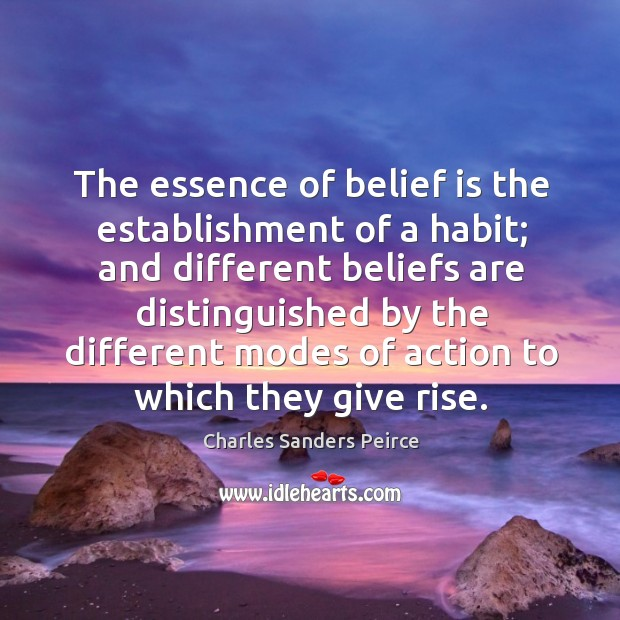 The essence of belief is the establishment of a habit; and different beliefs are Image