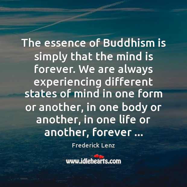 The essence of Buddhism is simply that the mind is forever. We Frederick Lenz Picture Quote