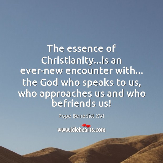 Image, The essence of Christianity…is an ever-new encounter with… the God who