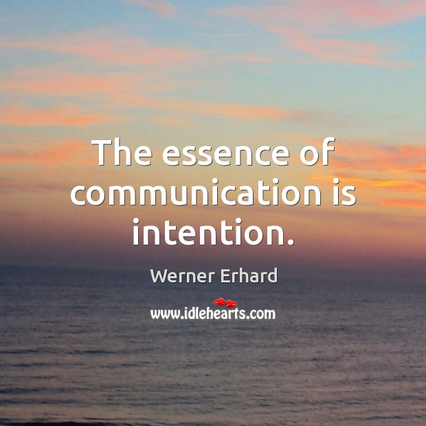 The essence of communication is intention. Werner Erhard Picture Quote