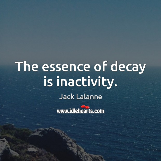 The essence of decay is inactivity. Jack Lalanne Picture Quote