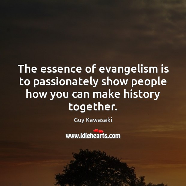 The essence of evangelism is to passionately show people how you can Guy Kawasaki Picture Quote