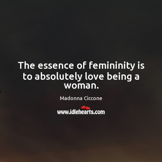 The essence of femininity is to absolutely love being a woman. Image