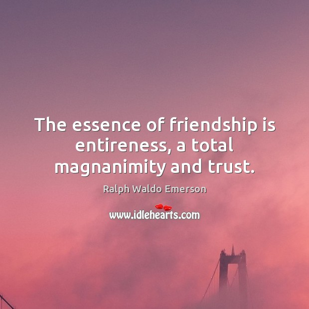 Image about The essence of friendship is entireness, a total magnanimity and trust.