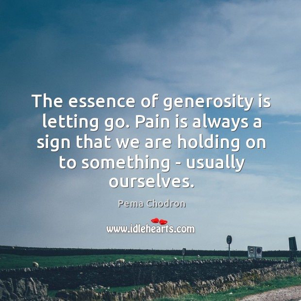 Image, The essence of generosity is letting go. Pain is always a sign