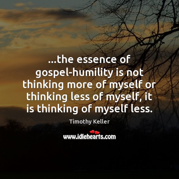 Image, …the essence of gospel-humility is not thinking more of myself or thinking