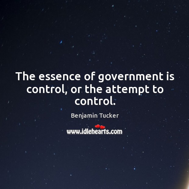 The essence of government is control, or the attempt to control. Benjamin Tucker Picture Quote