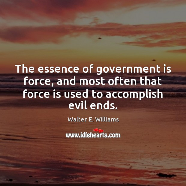 The essence of government is force, and most often that force is Walter E. Williams Picture Quote