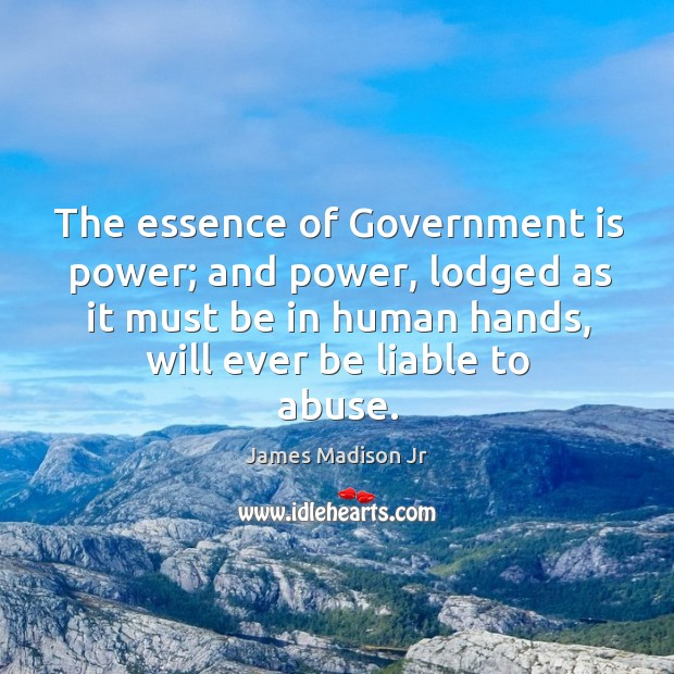 The essence of government is power; and power, lodged as it must be in human hands, will ever be liable to abuse. James Madison Jr Picture Quote