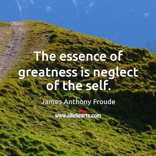 The essence of greatness is neglect of the self. Image